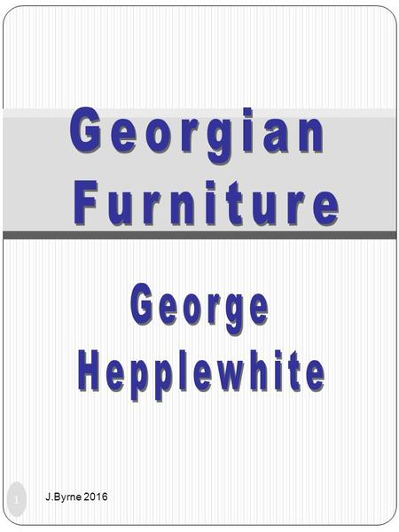 1 J.Byrne 2016. George Hepplewhite 1760 - 1790 Very little is know about Hepplewhite apart that he ran his own furniture factory and made furniture for.
