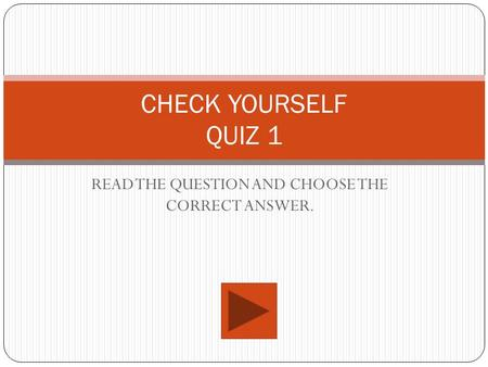 READ THE QUESTION AND CHOOSE THE CORRECT ANSWER. CHECK YOURSELF QUIZ 1.
