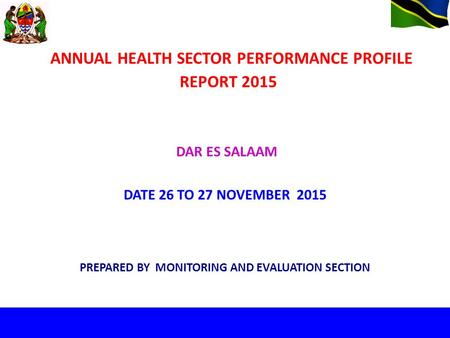 ANNUAL HEALTH SECTOR PERFORMANCE PROFILE REPORT 2015 PREPARED BY MONITORING AND EVALUATION SECTION DAR ES SALAAM DATE 26 TO 27 NOVEMBER 2015.