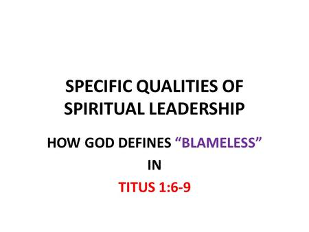 "SPECIFIC QUALITIES OF SPIRITUAL LEADERSHIP HOW GOD DEFINES ""BLAMELESS"" IN TITUS 1:6-9."
