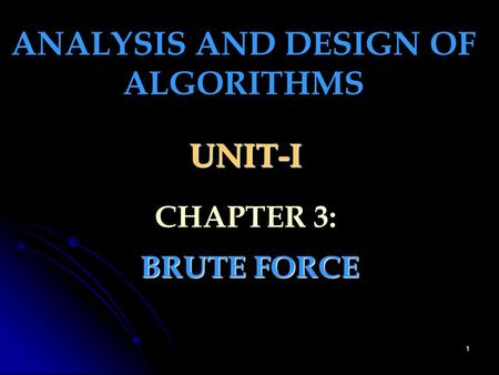 1 UNIT-I BRUTE FORCE ANALYSIS AND DESIGN OF ALGORITHMS CHAPTER 3: