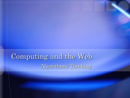 Computing and the Web Algorithmic Thinking. Overview n Understanding a specific process n Developing an algorithm n Applying the algorithm to computer.