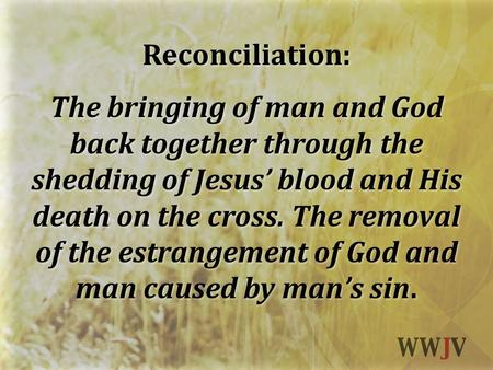 Reconciliation: The bringing of man and God back together through the shedding of Jesus' blood and His death on the cross. The removal of the estrangement.