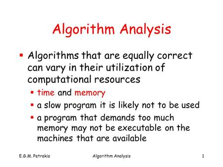 E.G.M. PetrakisAlgorithm Analysis1  Algorithms that are equally correct can vary in their utilization of computational resources  time and memory  a.