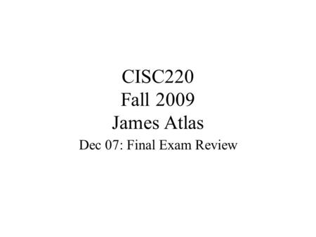 CISC220 Fall 2009 James Atlas Dec 07: Final Exam Review.