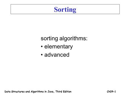Sorting algorithms: elementary advanced Sorting Data Structures and Algorithms in Java, Third EditionCh09 – 1.
