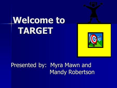 Welcome to TARGET Welcome to TARGET Presented by: Myra Mawn and Mandy Robertson.