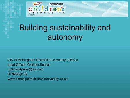 Building sustainability and autonomy City of Birmingham Children's University (CBCU) Lead Officer: Graham Speller 07766923132