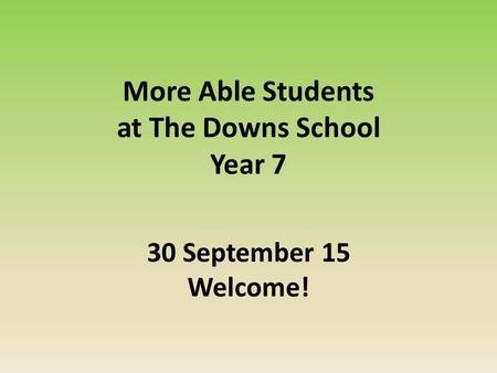 More Able Students at The Downs School Year 7 30 September 15 Welcome!
