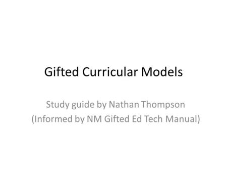 Gifted Curricular Models Study guide by Nathan Thompson (Informed by NM Gifted Ed Tech Manual)