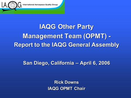 IAQG Other Party Management Team (OPMT) - Report to the IAQG General Assembly San Diego, California – April 6, 2006 Rick Downs IAQG OPMT Chair.