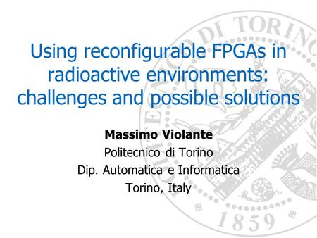 Using reconfigurable FPGAs in radioactive environments: challenges and possible solutions Massimo Violante Politecnico di Torino Dip. Automatica e Informatica.