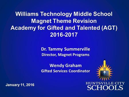 Williams Technology Middle School Magnet Theme Revision Academy for Gifted and Talented (AGT) 2016-2017 January 11, 2016 Dr. Tammy Summerville Director,