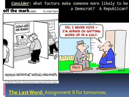 Consider: What factors make someone more likely to be a Democrat? A Republican? The Last Word: Assignment 8 for tomorrow.