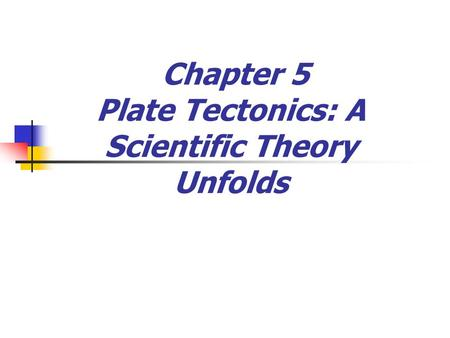 Chapter 5 Plate Tectonics: A Scientific Theory Unfolds.