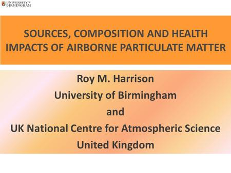 SOURCES, COMPOSITION AND HEALTH IMPACTS OF AIRBORNE PARTICULATE MATTER Roy M. Harrison University of Birmingham and UK National Centre for Atmospheric.