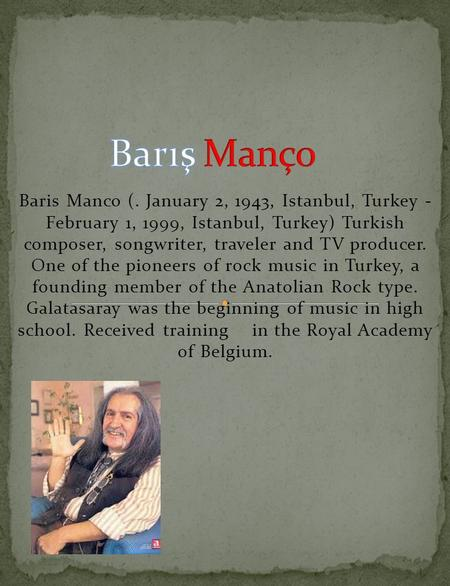 Baris Manco (. January 2, 1943, Istanbul, Turkey - February 1, 1999, Istanbul, Turkey) Turkish composer, songwriter, traveler and TV producer. One of the.