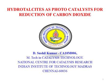 HYDROTALCITES AS PHOTO CATALYSTS FOR REDUCTION OF CARBON DIOXIDE D. Sushil Kumar - CA10M006, M. Tech in CATALYSIS TECHNOLOGY. NATIONAL CENTRE FOR CATALYSIS.