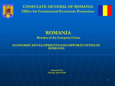 1 CONSULATE GENERAL OF ROMANIA Office for Commercial-Economic Promotion ROMANIA Member of the European Union ECONOMIC DEVELOPMENTS AND OPPORTUNITIES IN.