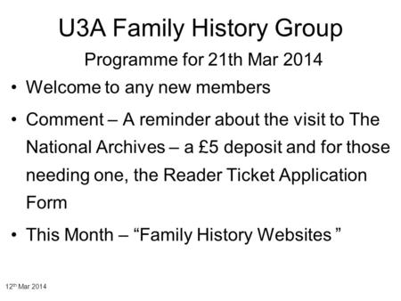 12 th Mar 2014 U3A Family History Group Programme for 21th Mar 2014 Welcome to any new members Comment – A reminder about the visit to The National Archives.