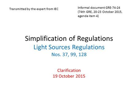 Simplification of Regulations Light Sources Regulations Nos. 37, 99, 128 Clarification 19 October 2015 Transmitted by the expert from IEC Informal document.