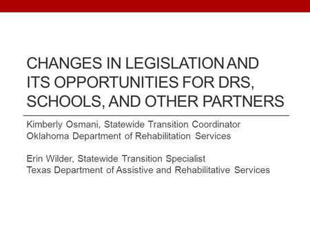 CHANGES IN LEGISLATION AND ITS OPPORTUNITIES FOR DRS, SCHOOLS, AND OTHER PARTNERS Kimberly Osmani, Statewide Transition Coordinator Oklahoma Department.