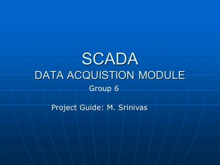 SCADA DATA ACQUISTION MODULE Project Guide: M. Srinivas Group 6.