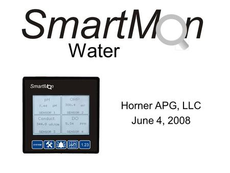 Water Horner APG, LLC June 4, 2008. What is SmartMQn Water? SmartMQn Water is a packaged monitoring solution that uses sophisticated and easy to use preconfigured.