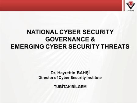 TÜBİTAK NATIONAL CYBER SECURITY GOVERNANCE & EMERGING CYBER SECURITY THREATS Dr. Hayrettin BAHŞİ Director of Cyber Security Institute TÜBİTAK BİLGEM.