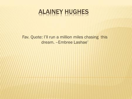 Fav. Quote: I'll run a million miles chasing this dream. –Embree Lashae'