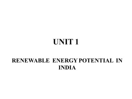 UNIT 1 RENEWABLE ENERGY POTENTIAL IN INDIA. Current scenario of energy demand and supply demands the research and development activities in exploration.
