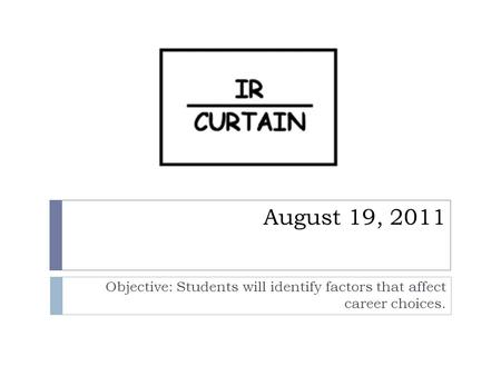 August 19, 2011 Objective: Students will identify factors that affect career choices.