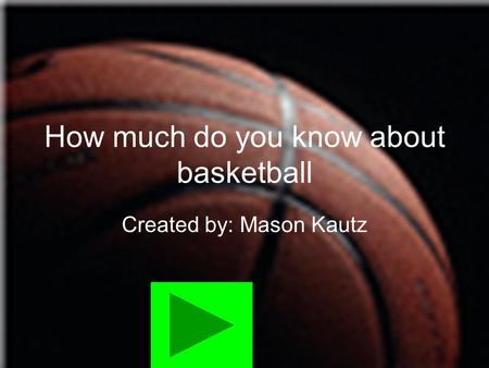How much do you know about basketball Created by: Mason Kautz.
