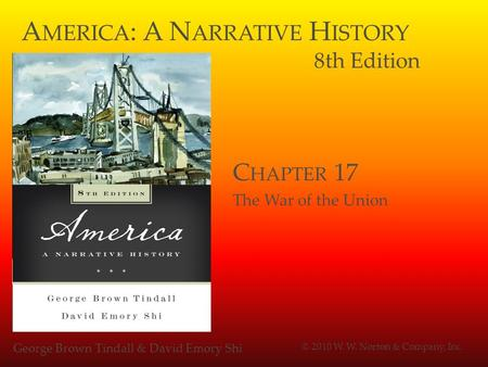 A MERICA : A N ARRATIVE H ISTORY 8th Edition George Brown Tindall & David Emory Shi © 2010 W. W. Norton & Company, Inc. C HAPTER 17 The War of the Union.