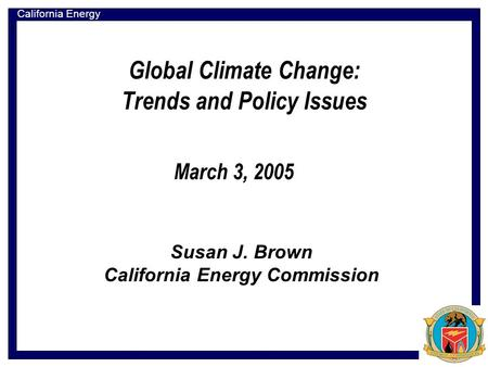 California Energy Commission Global Climate Change: Trends and Policy Issues Susan J. Brown California Energy Commission March 3, 2005.