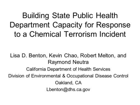 Building State Public Health Department Capacity for Response to a Chemical Terrorism Incident Lisa D. Benton, Kevin Chao, Robert Melton, and Raymond Neutra.