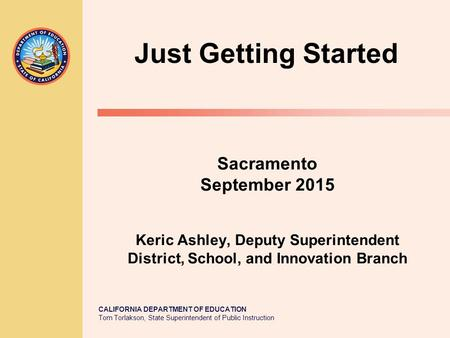 CALIFORNIA DEPARTMENT OF EDUCATION Tom Torlakson, State Superintendent of Public Instruction Sacramento September 2015 Keric Ashley, Deputy Superintendent.