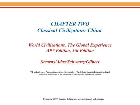 CHAPTER TWO Classical Civilization: China World Civilizations, The Global Experience AP* Edition, 5th Edition Stearns/Adas/Schwartz/Gilbert Copyright 2007,