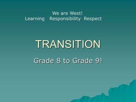 TRANSITION Grade 8 to Grade 9! We are West! Learning Responsibility Respect.