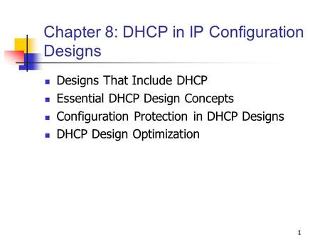 1 Chapter 8: DHCP in IP Configuration Designs Designs That Include DHCP Essential DHCP Design Concepts Configuration Protection in DHCP Designs DHCP Design.