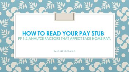 HOW TO READ YOUR PAY STUB PF 1.2 ANALYZE FACTORS THAT AFFECT TAKE HOME PAY. Business Education.