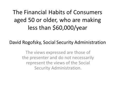 The Financial Habits of Consumers aged 50 or older, who are making less than $60,000/year David Rogofsky, Social Security Administration The views expressed.