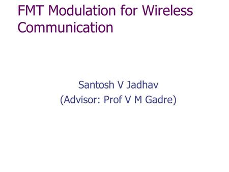 FMT Modulation for Wireless Communication Santosh V Jadhav (Advisor: Prof V M Gadre)
