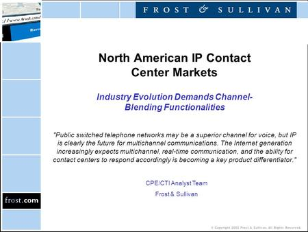 © Copyright 2002 Frost & Sullivan. All Rights Reserved. North American IP Contact Center Markets Industry Evolution Demands Channel- Blending Functionalities.
