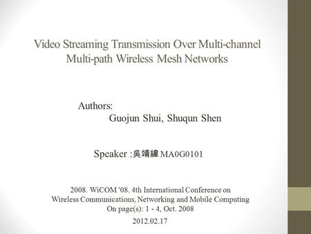 Video Streaming Transmission Over Multi-channel Multi-path Wireless Mesh Networks 2012.02.17 Speaker : 吳靖緯 MA0G0101 2008. WiCOM '08. 4th International.