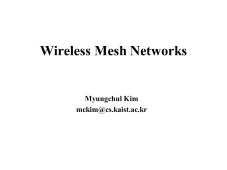 Wireless Mesh Networks Myungchul Kim