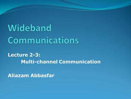 Lecture 2-3: Multi-channel Communication Aliazam Abbasfar.