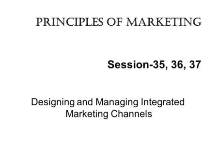 Session-35, 36, 37 Designing and Managing Integrated Marketing Channels Principles of marketing.