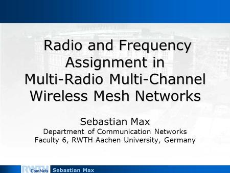 Sebastian Max Radio and Frequency Assignment in Multi-Radio Multi-Channel Wireless Mesh Networks Radio and Frequency Assignment in Multi-Radio Multi-Channel.