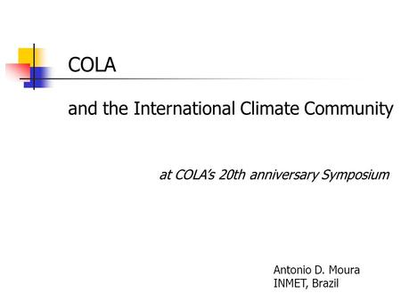 COLA and the International Climate Community Antonio D. Moura INMET, Brazil at COLA's 20th anniversary Symposium.